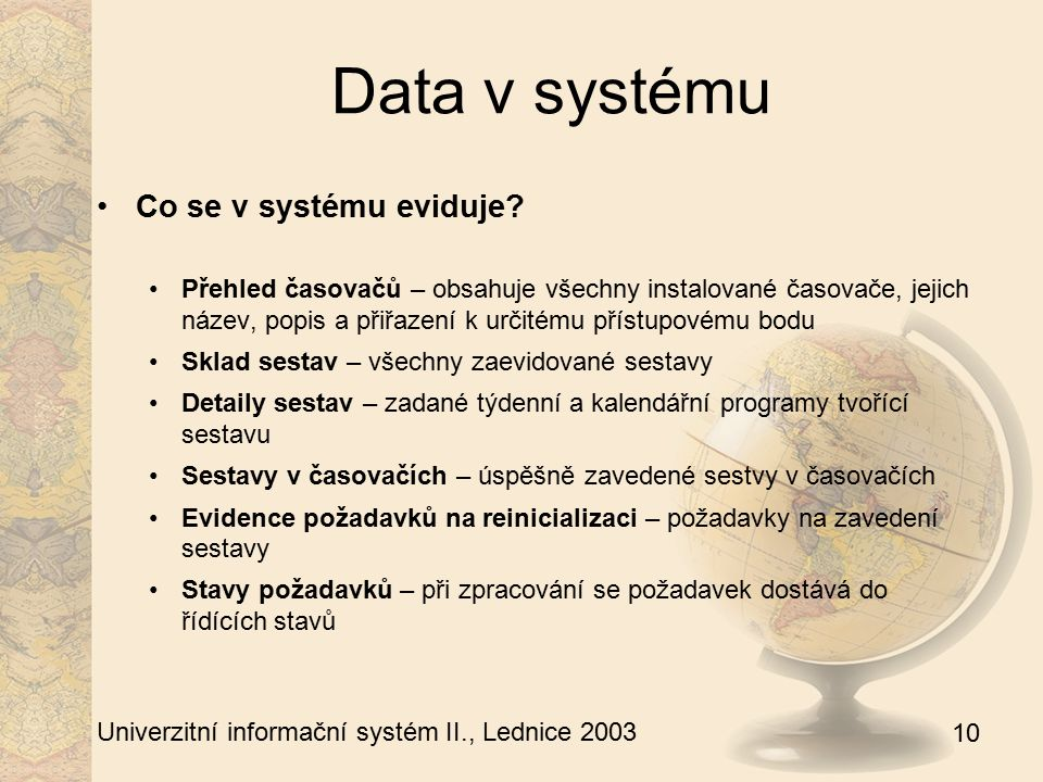 10 Univerzitní informační systém II., Lednice 2003 Data v systému Co se v systému eviduje? Přehled časovačů – obsahuje všechny instalované časovače, j