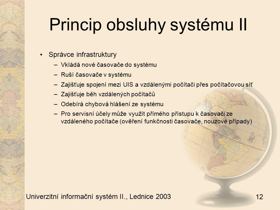 12 Univerzitní informační systém II., Lednice 2003 Princip obsluhy systému II Správce infrastruktury –Vkládá nové časovače do systému –Ruší časovače v systému –Zajišťuje spojení mezi UIS a vzdálenými počítači přes počítačovou síť –Zajišťuje běh vzdálených počítačů –Odebírá chybová hlášení ze systému –Pro servisní účely může využít přímého přístupu k časovači ze vzdáleného počítače (ověření funkčnosti časovače, nouzové případy)