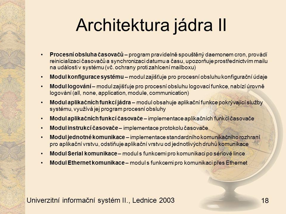 18 Univerzitní informační systém II., Lednice 2003 Architektura jádra II Procesní obsluha časovačů – program pravidelně spouštěný daemonem cron, provádí reinicializaci časovačů a synchronizaci datumu a času, upozorňuje prostřednictvím mailu na události v systému (vč.
