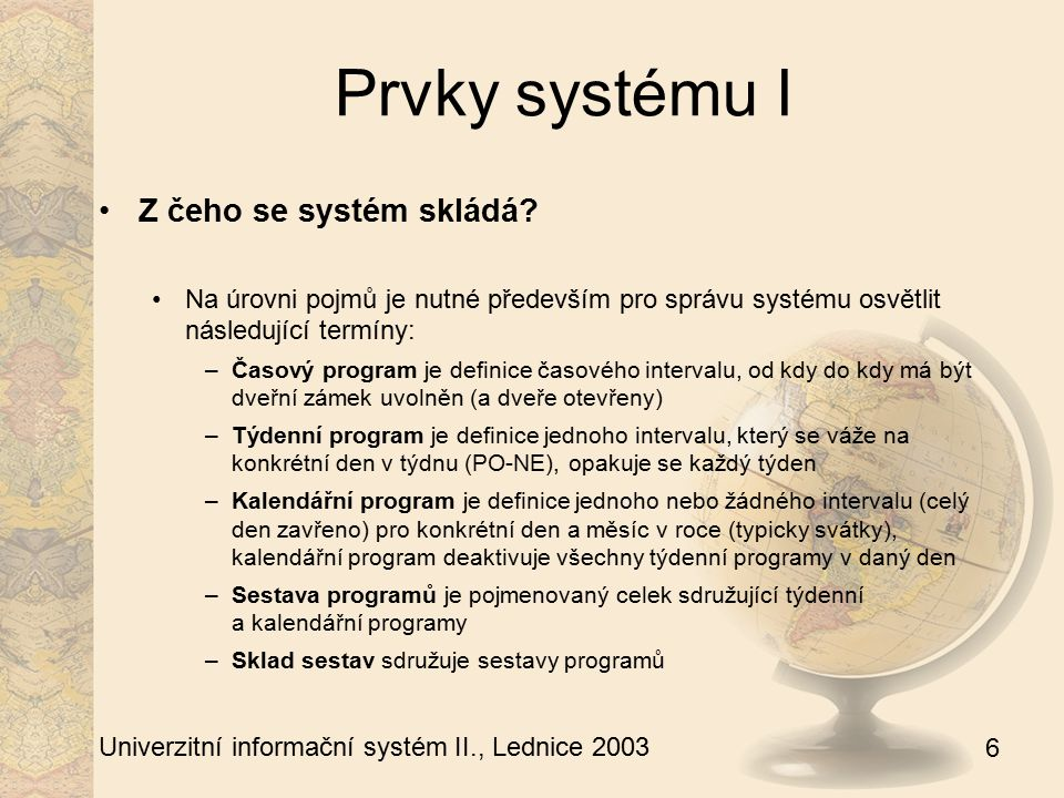 6 Univerzitní informační systém II., Lednice 2003 Prvky systému I Z čeho se systém skládá? Na úrovni pojmů je nutné především pro správu systému osvět