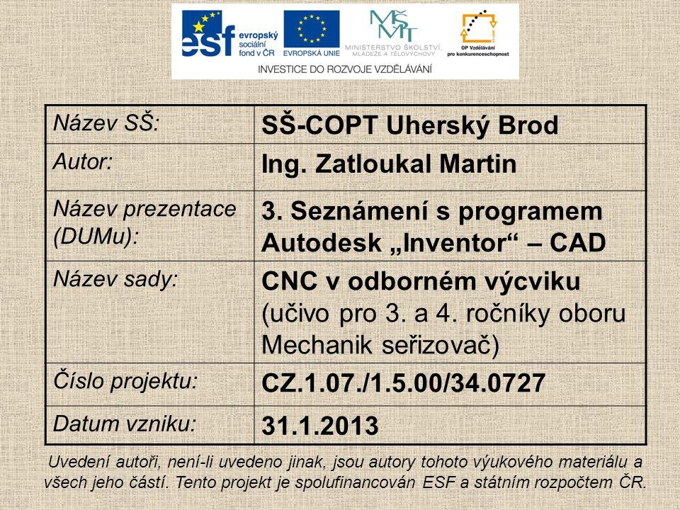 """Název SŠ: SŠ-COPT Uherský Brod Autor: Ing. Zatloukal Martin Název prezentace (DUMu): 3. Seznámení s programem Autodesk """"Inventor"""" – CAD Název sady: CN"""