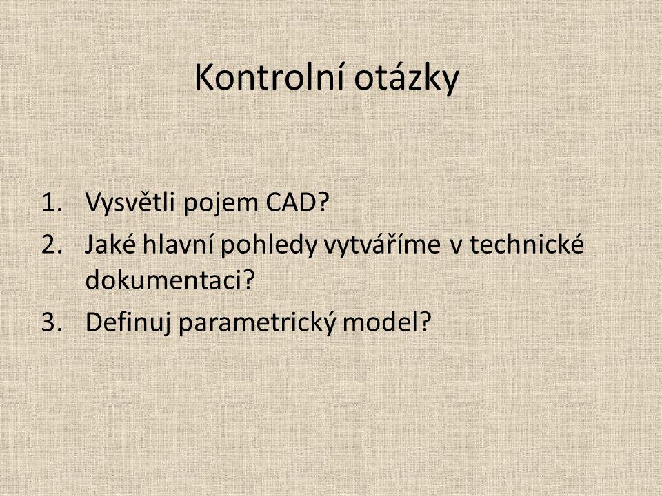 Kontrolní otázky 1.Vysvětli pojem CAD? 2.Jaké hlavní pohledy vytváříme v technické dokumentaci? 3.Definuj parametrický model?