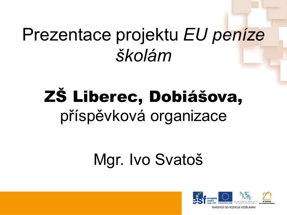 Prezentace projektu EU peníze školám ZŠ Liberec, Dobiášova, příspěvková organizace Mgr. Ivo Svatoš