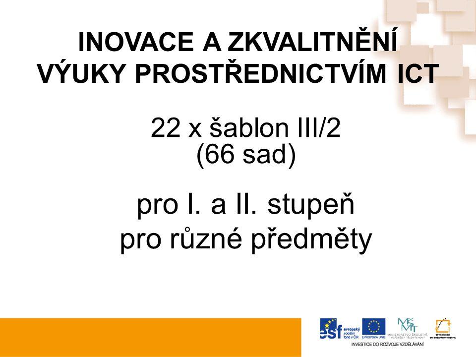 INOVACE A ZKVALITNĚNÍ VÝUKY PROSTŘEDNICTVÍM ICT 22 x šablon III/2 (66 sad) pro I.