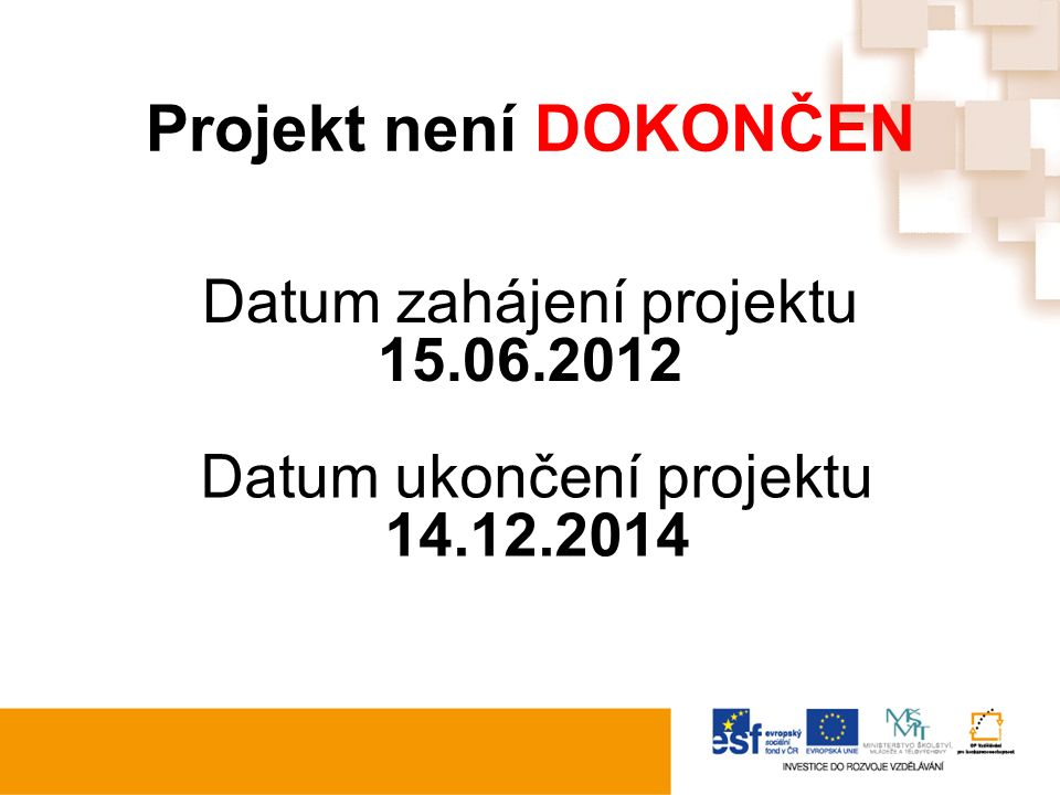 Projekt není DOKONČEN Datum zahájení projektu 15.06.2012 Datum ukončení projektu 14.12.2014