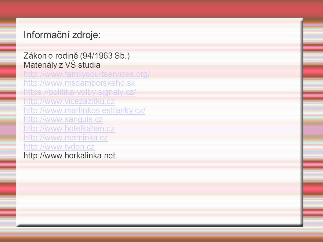 Informační zdroje: Zákon o rodině (94/1963 Sb.) Materiály z VŠ studia http://www.familycourtservices.org/ http://www.msdamborskeho.sk https://politika-volby.signaly.cz/ http://www.vicezazitku.cz http://www.martinkos.estranky.cz/ http://www.sanquis.cz http://www.hotelkahan.cz http://www.maminka.cz http://www.tyden.cz http://www.horkalinka.net
