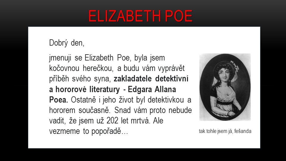 Dobrý den, jmenuji se Elizabeth Poe, byla jsem kočovnou herečkou, a budu vám vyprávět příběh svého syna, zakladatele detektivní a hororové literatury - Edgara Allana Poea.