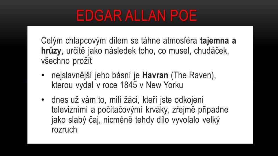 Celým chlapcovým dílem se táhne atmosféra tajemna a hrůzy, určitě jako následek toho, co musel, chudáček, všechno prožít nejslavnější jeho básní je Havran (The Raven), kterou vydal v roce 1845 v New Yorku dnes už vám to, milí žáci, kteří jste odkojeni televizními a počítačovými krváky, zřejmě připadne jako slabý čaj, nicméně tehdy dílo vyvolalo velký rozruch EDGAR ALLAN POE