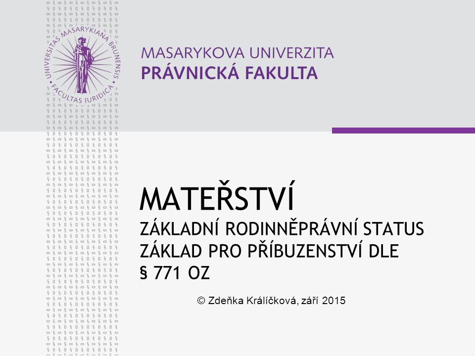 MATEŘSTVÍ ZÁKLADNÍ RODINNĚPRÁVNÍ STATUS ZÁKLAD PRO PŘÍBUZENSTVÍ DLE § 771 OZ © Zdeňka Králíčková, září 2015