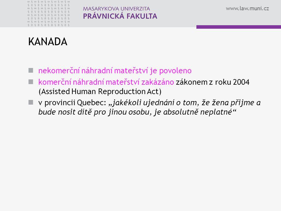 """www.law.muni.cz KANADA nekomerční náhradní mateřství je povoleno komerční náhradní mateřství zakázáno zákonem z roku 2004 (Assisted Human Reproduction Act) v provincii Quebec: """"jakékoli ujednání o tom, že žena přijme a bude nosit dítě pro jinou osobu, je absolutně neplatné"""