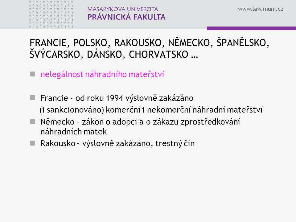 www.law.muni.cz FRANCIE, POLSKO, RAKOUSKO, NĚMECKO, ŠPANĚLSKO, ŠVÝCARSKO, DÁNSKO, CHORVATSKO … nelegálnost náhradního mateřství Francie - od roku 1994 výslovně zakázáno (i sankcionováno) komerční i nekomerční náhradní mateřství Německo – zákon o adopci a o zákazu zprostředkování náhradních matek Rakousko – výslovně zakázáno, trestný čin