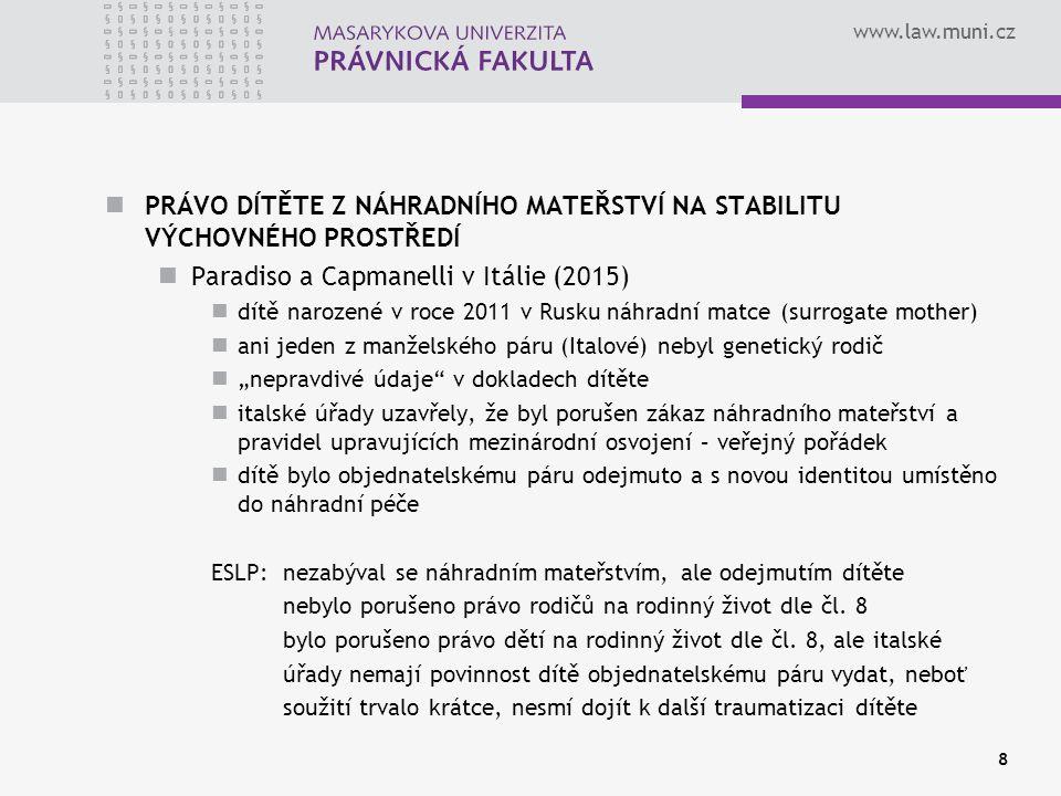 """www.law.muni.cz PRÁVO DÍTĚTE Z NÁHRADNÍHO MATEŘSTVÍ NA STABILITU VÝCHOVNÉHO PROSTŘEDÍ Paradiso a Capmanelli v Itálie (2015) dítě narozené v roce 2011 v Rusku náhradní matce (surrogate mother) ani jeden z manželského páru (Italové) nebyl genetický rodič """"nepravdivé údaje v dokladech dítěte italské úřady uzavřely, že byl porušen zákaz náhradního mateřství a pravidel upravujících mezinárodní osvojení – veřejný pořádek dítě bylo objednatelskému páru odejmuto a s novou identitou umístěno do náhradní péče ESLP: nezabýval se náhradním mateřstvím, ale odejmutím dítěte nebylo porušeno právo rodičů na rodinný život dle čl."""
