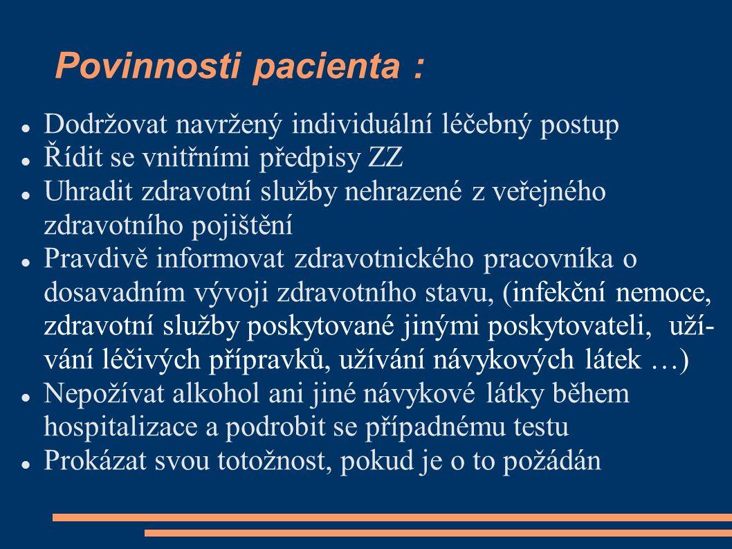 Povinnosti pacienta : Dodržovat navržený individuální léčebný postup Řídit se vnitřními předpisy ZZ Uhradit zdravotní služby nehrazené z veřejného zdravotního pojištění Pravdivě informovat zdravotnického pracovníka o dosavadním vývoji zdravotního stavu, (infekční nemoce, zdravotní služby poskytované jinými poskytovateli, uží- vání léčivých přípravků, užívání návykových látek …) Nepožívat alkohol ani jiné návykové látky během hospitalizace a podrobit se případnému testu Prokázat svou totožnost, pokud je o to požádán