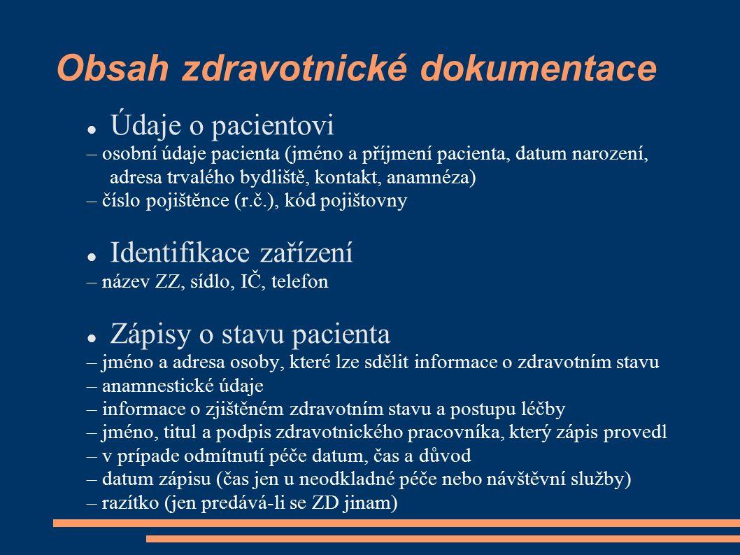 Obsah zdravotnické dokumentace Údaje o pacientovi – osobní údaje pacienta (jméno a příjmení pacienta, datum narození, adresa trvalého bydliště, kontakt, anamnéza) – číslo pojištěnce (r.č.), kód pojištovny Identifikace zařízení – název ZZ, sídlo, IČ, telefon Zápisy o stavu pacienta – jméno a adresa osoby, které lze sdělit informace o zdravotním stavu – anamnestické údaje – informace o zjištěném zdravotním stavu a postupu léčby – jméno, titul a podpis zdravotnického pracovníka, který zápis provedl – v prípade odmítnutí péče datum, čas a důvod – datum zápisu (čas jen u neodkladné péče nebo návštěvní služby) – razítko (jen predává-li se ZD jinam)