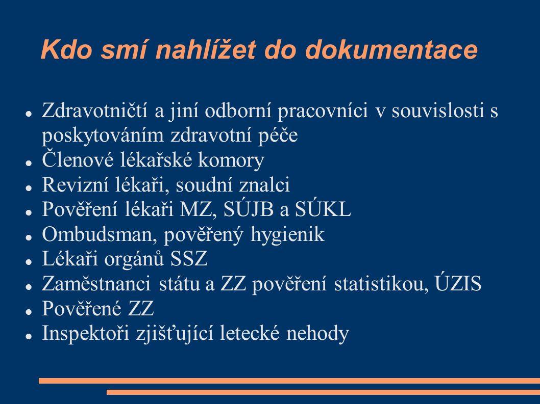 Kdo smí nahlížet do dokumentace Zdravotničtí a jiní odborní pracovníci v souvislosti s poskytováním zdravotní péče Členové lékařské komory Revizní lékaři, soudní znalci Pověření lékaři MZ, SÚJB a SÚKL Ombudsman, pověřený hygienik Lékaři orgánů SSZ Zaměstnanci státu a ZZ pověření statistikou, ÚZIS Pověřené ZZ Inspektoři zjišťující letecké nehody
