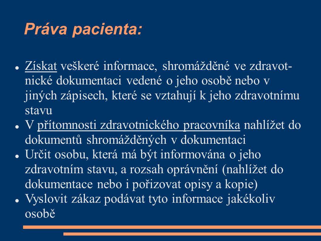 Práva pacienta: Získat veškeré informace, shromážděné ve zdravot- nické dokumentaci vedené o jeho osobě nebo v jiných zápisech, které se vztahují k jeho zdravotnímu stavu V přítomnosti zdravotnického pracovníka nahlížet do dokumentů shromážděných v dokumentaci Určit osobu, která má být informována o jeho zdravotním stavu, a rozsah oprávnění (nahlížet do dokumentace nebo i pořizovat opisy a kopie) Vyslovit zákaz podávat tyto informace jakékoliv osobě
