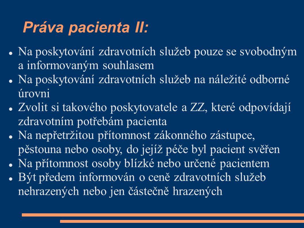 Práva pacienta II: Na poskytování zdravotních služeb pouze se svobodným a informovaným souhlasem Na poskytování zdravotních služeb na náležité odborné úrovni Zvolit si takového poskytovatele a ZZ, které odpovídají zdravotním potřebám pacienta Na nepřetržitou přítomnost zákonného zástupce, pěstouna nebo osoby, do jejíž péče byl pacient svěřen Na přítomnost osoby blízké nebo určené pacientem Být předem informován o ceně zdravotních služeb nehrazených nebo jen částečně hrazených