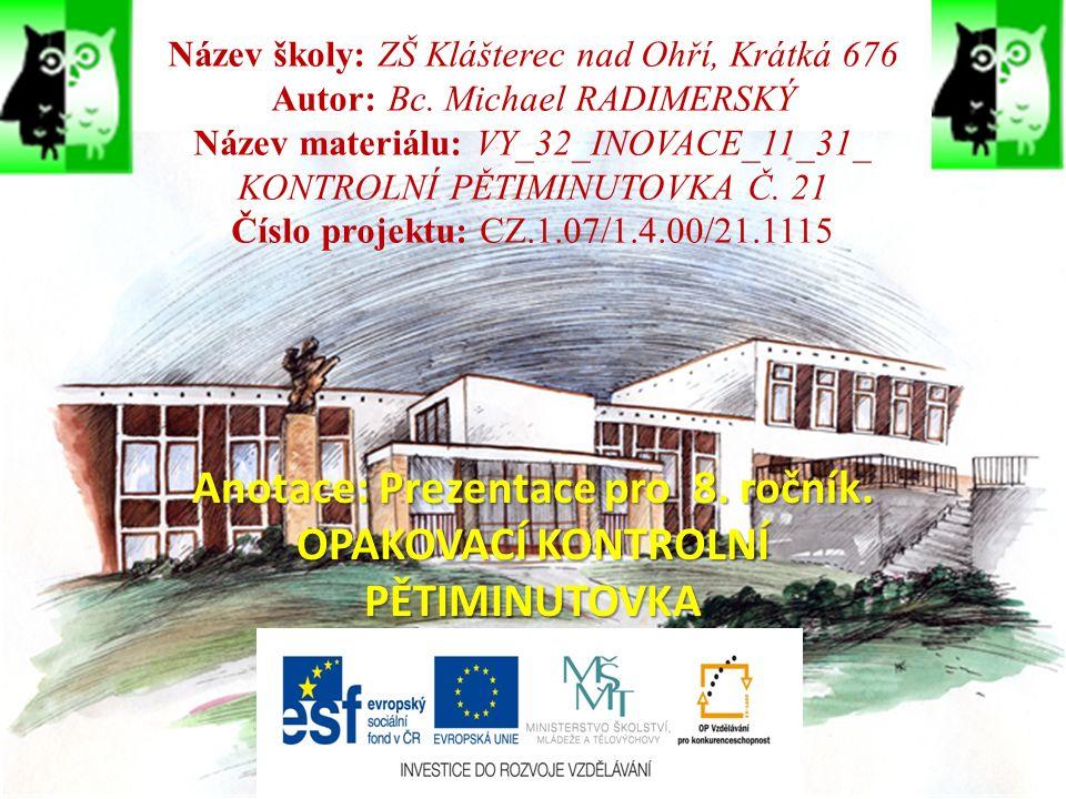 Název školy: ZŠ Klášterec nad Ohří, Krátká 676 Autor: Bc. Michael RADIMERSKÝ Název materiálu: VY_32_INOVACE_11_31_ KONTROLNÍ PĚTIMINUTOVKA Č. 21 Číslo