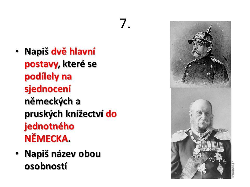 7. Napiš dvě hlavní postavy, které se podílely na sjednocení německých a pruských knížectví do jednotného NĚMECKA. Napiš dvě hlavní postavy, které se