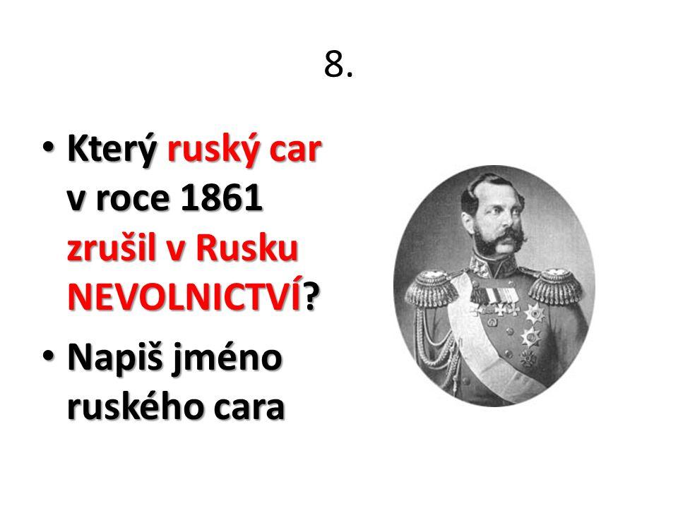 8. Který ruský car v roce 1861 zrušil v Rusku NEVOLNICTVÍ? Který ruský car v roce 1861 zrušil v Rusku NEVOLNICTVÍ? Napiš jméno ruského cara Napiš jmén
