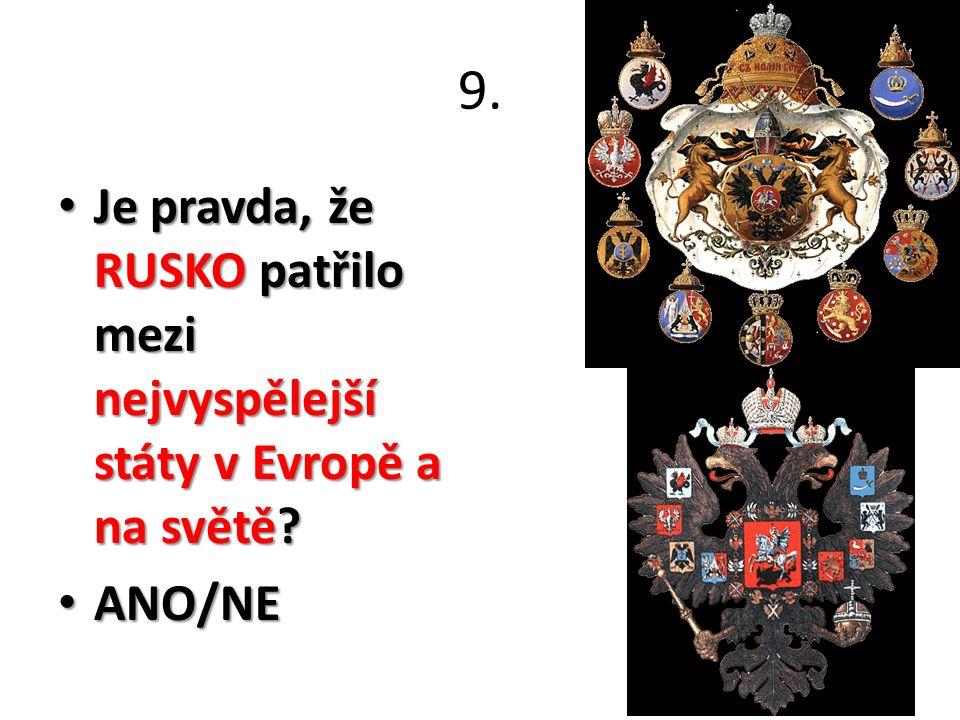 9. Je pravda, že RUSKO patřilo mezi nejvyspělejší státy v Evropě a na světě? Je pravda, že RUSKO patřilo mezi nejvyspělejší státy v Evropě a na světě?