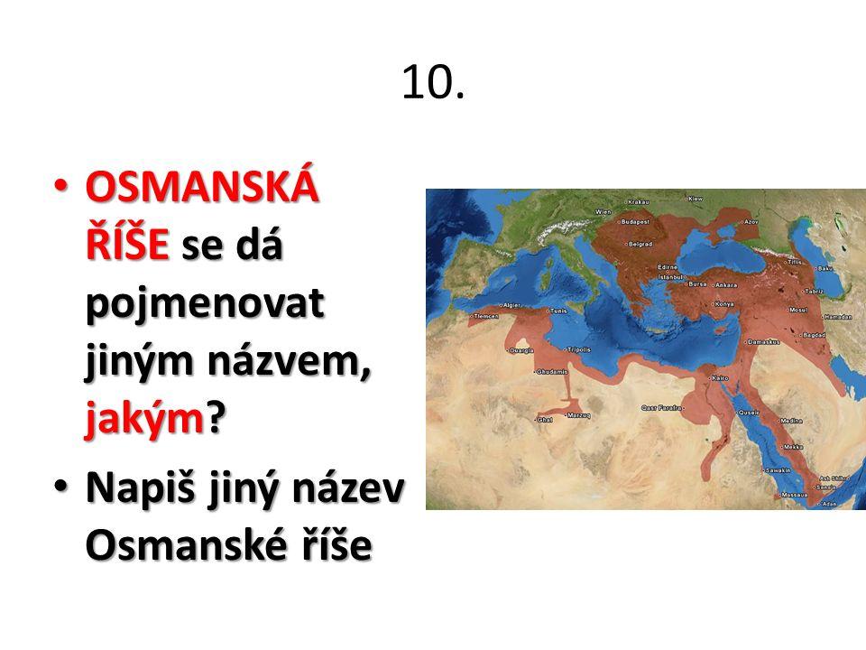 10. OSMANSKÁ ŘÍŠE se dá pojmenovat jiným názvem, jakým? OSMANSKÁ ŘÍŠE se dá pojmenovat jiným názvem, jakým? Napiš jiný název Osmanské říše Napiš jiný