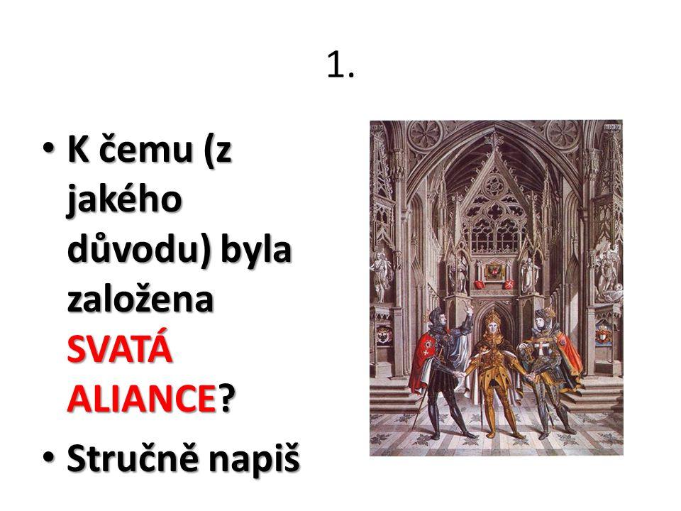 1. K čemu (z jakého důvodu) byla založena SVATÁ ALIANCE? K čemu (z jakého důvodu) byla založena SVATÁ ALIANCE? Stručně napiš Stručně napiš