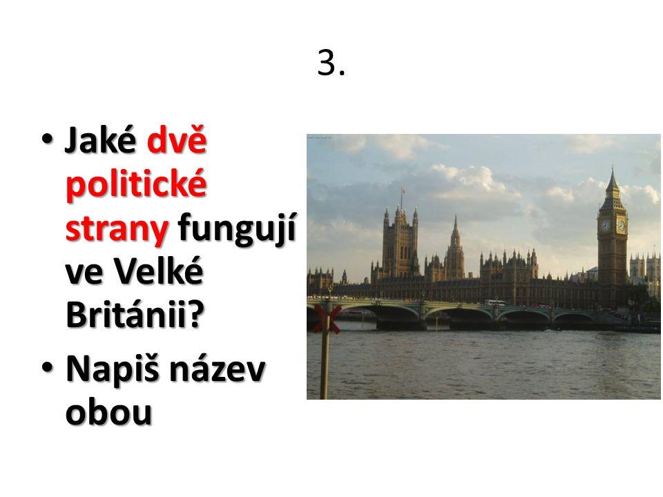3. Jaké dvě politické strany fungují ve Velké Británii? Jaké dvě politické strany fungují ve Velké Británii? Napiš název obou Napiš název obou