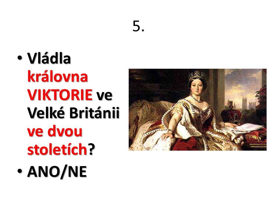 5. Vládla královna VIKTORIE ve Velké Británii ve dvou stoletích? Vládla královna VIKTORIE ve Velké Británii ve dvou stoletích? ANO/NE ANO/NE