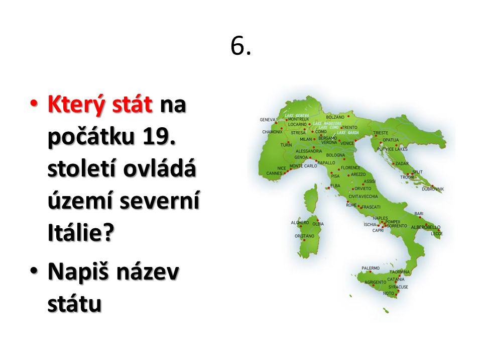 6. Který stát na počátku 19. století ovládá území severní Itálie.