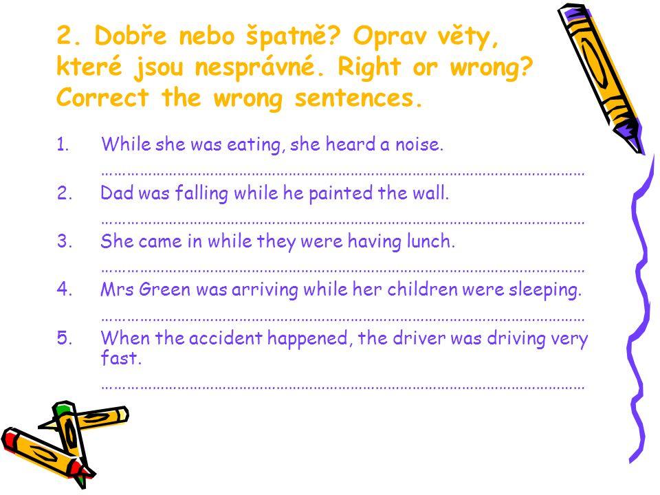 2. Dobře nebo špatně? Oprav věty, které jsou nesprávné. Right or wrong? Correct the wrong sentences. 1.While she was eating, she heard a noise. ………………