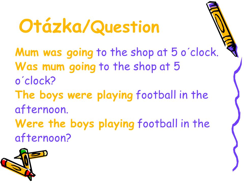 Otázka /Question Mum was going to the shop at 5 o´clock. Was mum going to the shop at 5 o´clock? The boys were playing football in the afternoon. Were