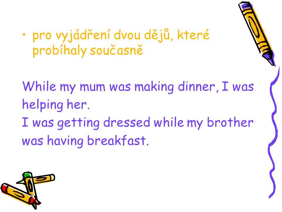 pro vyjádření dvou dějů, které probíhaly současně While my mum was making dinner, I was helping her. I was getting dressed while my brother was having