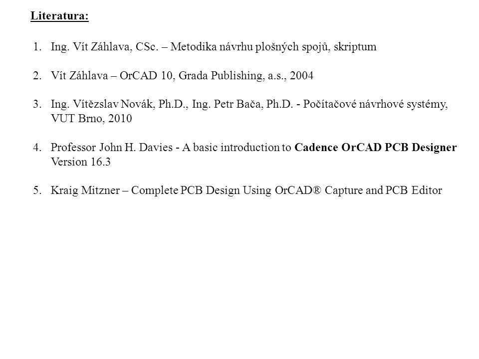 Literatura: 1.Ing. Vít Záhlava, CSc. – Metodika návrhu plošných spojů, skriptum 2.Vít Záhlava – OrCAD 10, Grada Publishing, a.s., 2004 3.Ing. Vítězsla