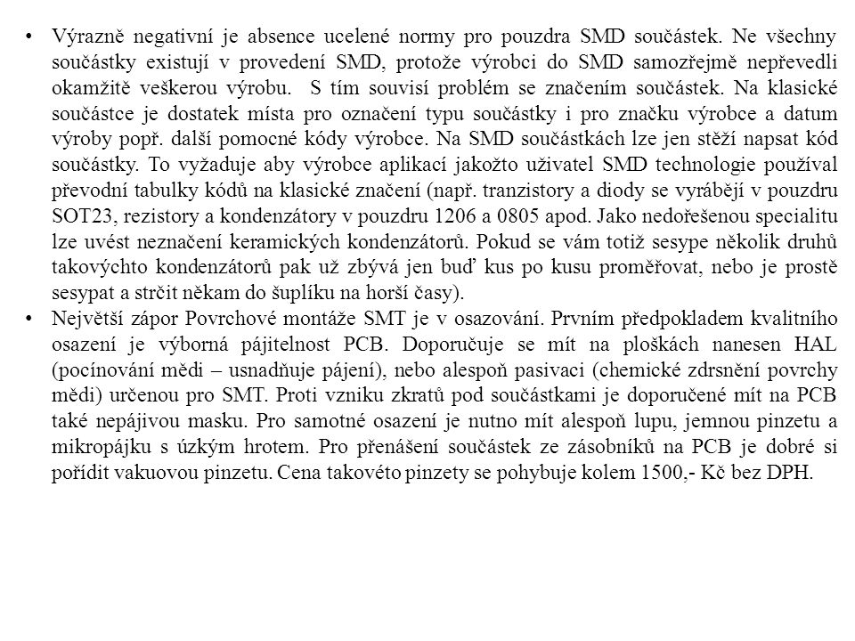Výrazně negativní je absence ucelené normy pro pouzdra SMD součástek. Ne všechny součástky existují v provedení SMD, protože výrobci do SMD samozřejmě