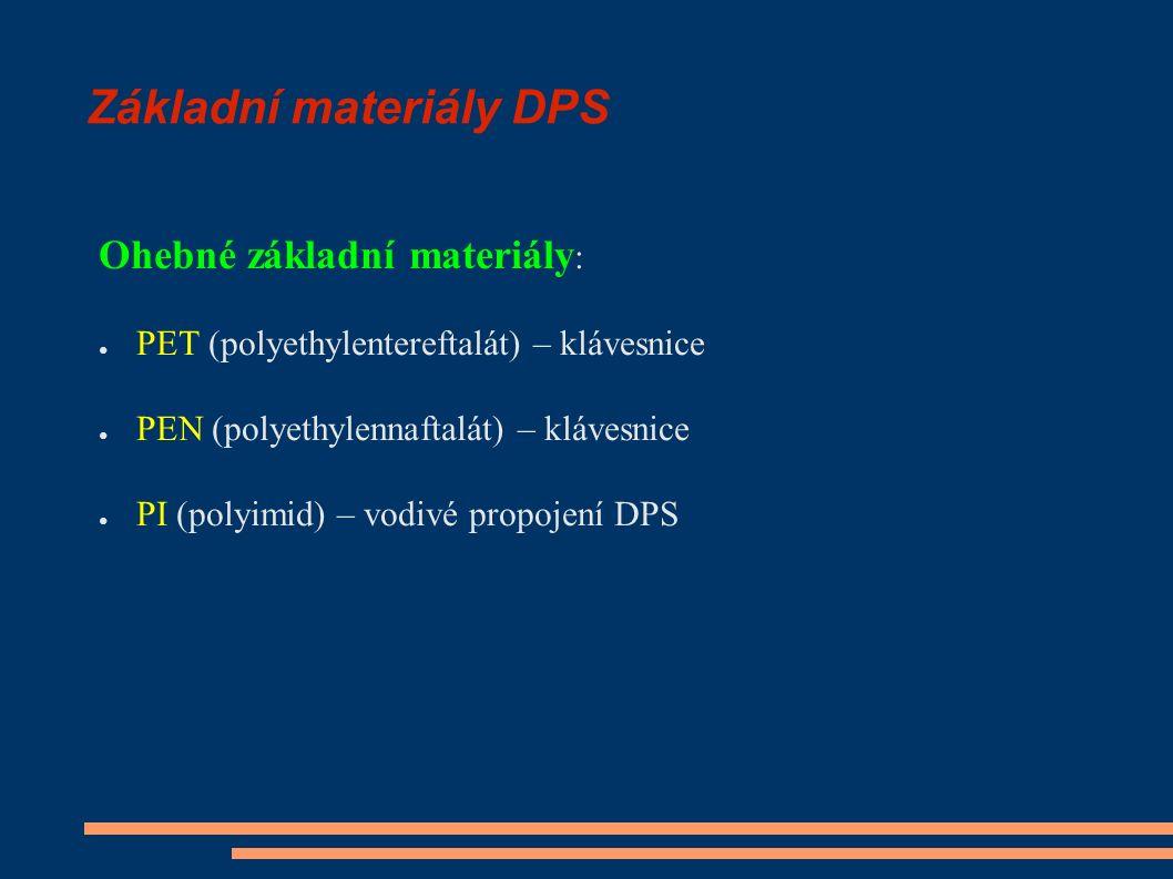 Základní materiály DPS Ohebné základní materiály : ● PET (polyethylentereftalát) – klávesnice ● PEN (polyethylennaftalát) – klávesnice ● PI (polyimid) – vodivé propojení DPS
