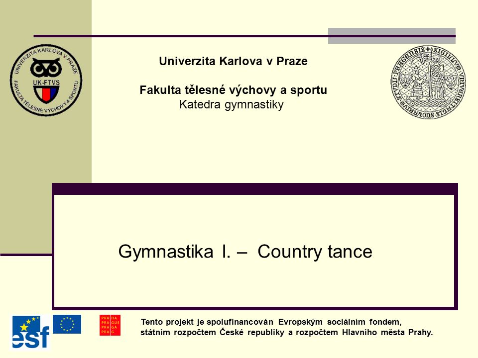 Gymnastika I. – Country tance Univerzita Karlova v Praze Fakulta tělesné výchovy a sportu Katedra gymnastiky Tento projekt je spolufinancován Evropský