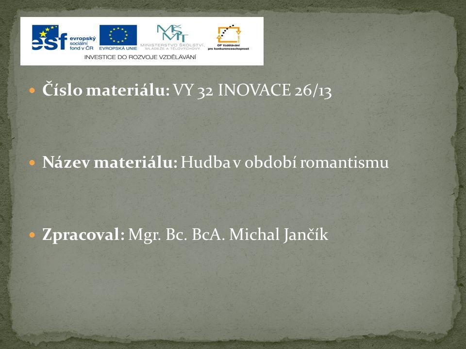 Číslo materiálu: VY 32 INOVACE 26/13 Název materiálu: Hudba v období romantismu Zpracoval: Mgr. Bc. BcA. Michal Jančík