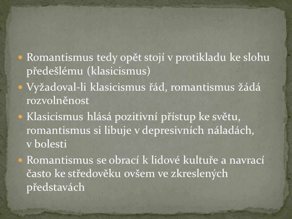Romantismus tedy opět stojí v protikladu ke slohu předešlému (klasicismus) Vyžadoval-li klasicismus řád, romantismus žádá rozvolněnost Klasicismus hlásá pozitivní přístup ke světu, romantismus si libuje v depresivních náladách, v bolesti Romantismus se obrací k lidové kultuře a navrací často ke středověku ovšem ve zkreslených představách