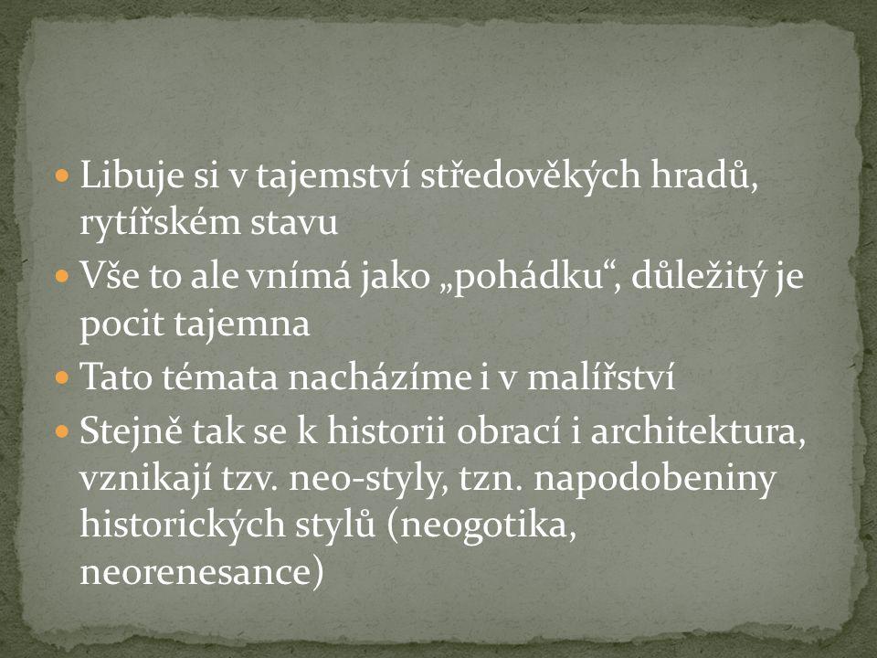 """Libuje si v tajemství středověkých hradů, rytířském stavu Vše to ale vnímá jako """"pohádku , důležitý je pocit tajemna Tato témata nacházíme i v malířství Stejně tak se k historii obrací i architektura, vznikají tzv."""