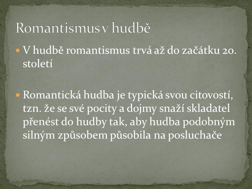 V hudbě romantismus trvá až do začátku 20. století Romantická hudba je typická svou citovostí, tzn. že se své pocity a dojmy snaží skladatel přenést d