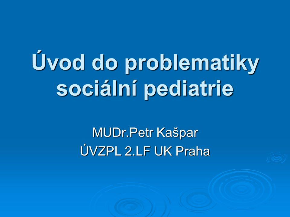 Úvod do problematiky sociální pediatrie MUDr.Petr Kašpar ÚVZPL 2.LF UK Praha