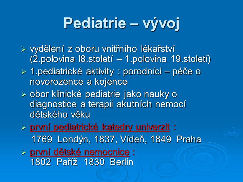Pediatrie – vývoj  vydělení z oboru vnitřního lékařství (2.polovina l8.století – 1.polovina 19.století)  1.pediatrické aktivity : porodníci – péče o novorozence a kojence  obor klinické pediatrie jako nauky o diagnostice a terapii akutních nemocí dětského věku  první pediatrické katedry univerzit : 1769 Londýn, 1837, Vídeň, 1849 Praha 1769 Londýn, 1837, Vídeň, 1849 Praha  první dětské nemocnice : 1802 Paříž 1830 Berlín