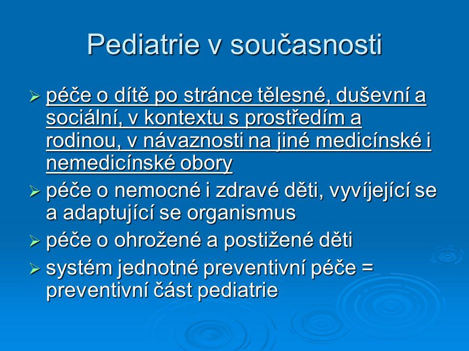 Pediatrie v současnosti  péče o dítě po stránce tělesné, duševní a sociální, v kontextu s prostředím a rodinou, v návaznosti na jiné medicínské i nemedicínské obory  péče o nemocné i zdravé děti, vyvíjející se a adaptující se organismus  péče o ohrožené a postižené děti  systém jednotné preventivní péče = preventivní část pediatrie