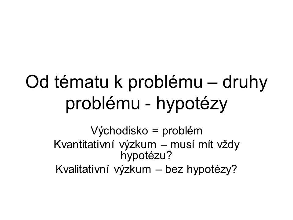 Od tématu k problému – druhy problému - hypotézy Východisko = problém Kvantitativní výzkum – musí mít vždy hypotézu? Kvalitativní výzkum – bez hypotéz