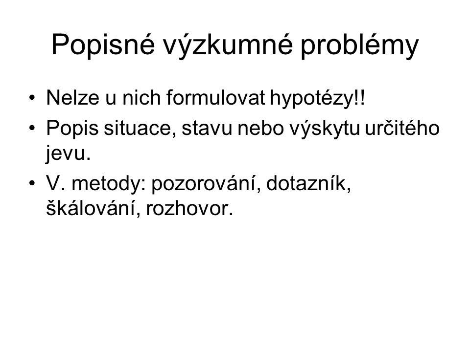 Popisné výzkumné problémy Nelze u nich formulovat hypotézy!! Popis situace, stavu nebo výskytu určitého jevu. V. metody: pozorování, dotazník, škálová