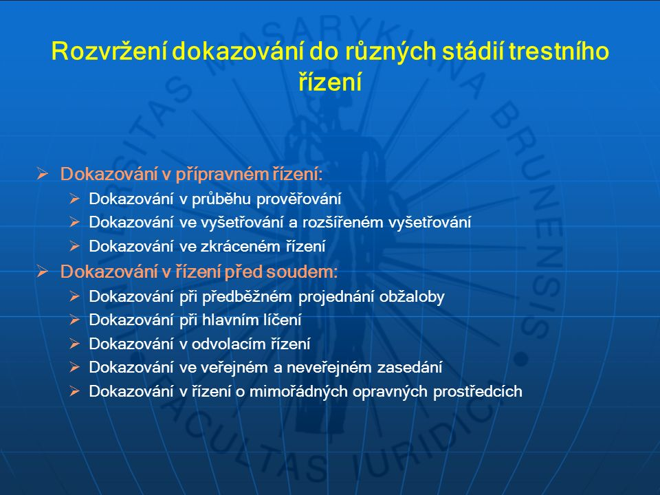 Rozvržení dokazování do různých stádií trestního řízení  Dokazování v přípravném řízení:  Dokazování v průběhu prověřování  Dokazování ve vyšetřování a rozšířeném vyšetřování  Dokazování ve zkráceném řízení  Dokazování v řízení před soudem:  Dokazování při předběžném projednání obžaloby  Dokazování při hlavním líčení  Dokazování v odvolacím řízení  Dokazování ve veřejném a neveřejném zasedání  Dokazování v řízení o mimořádných opravných prostředcích
