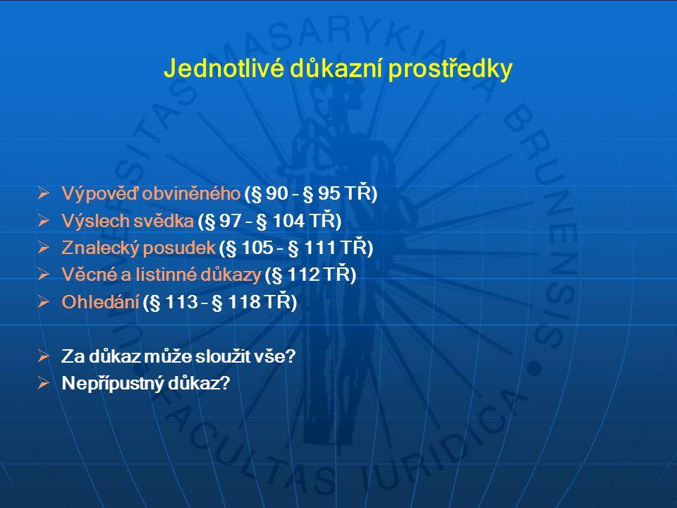 Jednotlivé důkazní prostředky  Výpověď obviněného (§ 90 - § 95 TŘ)  Výslech svědka (§ 97 - § 104 TŘ)  Znalecký posudek (§ 105 - § 111 TŘ)  Věcné a listinné důkazy (§ 112 TŘ)  Ohledání (§ 113 - § 118 TŘ)  Za důkaz může sloužit vše.
