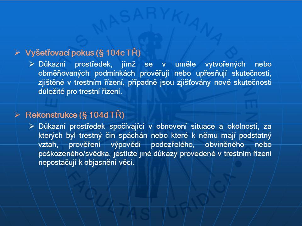  Vyšetřovací pokus (§ 104c TŘ)  Důkazní prostředek, jímž se v uměle vytvořených nebo obměňovaných podmínkách prověřují nebo upřesňují skutečnosti, z