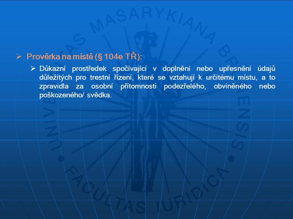  Prověrka na místě (§ 104e TŘ):  Důkazní prostředek spočívající v doplnění nebo upřesnění údajů důležitých pro trestní řízení, které se vztahují k u